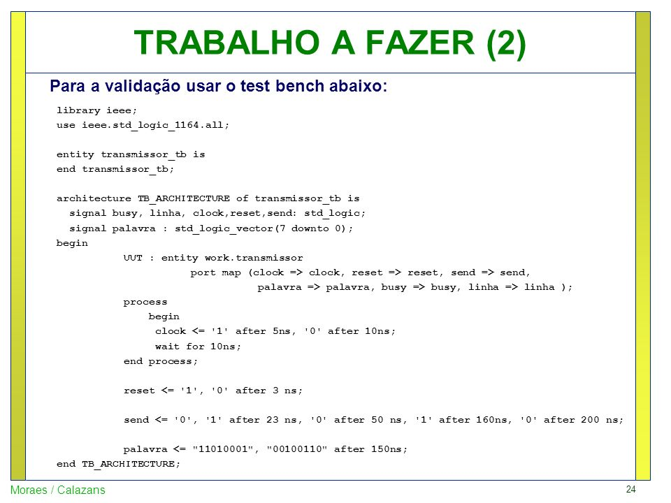 24 Moraes / Calazans TRABALHO A FAZER (2) library ieee; use ieee.std_logic_1164.all; entity transmissor_tb is end transmissor_tb; architecture TB_ARCH