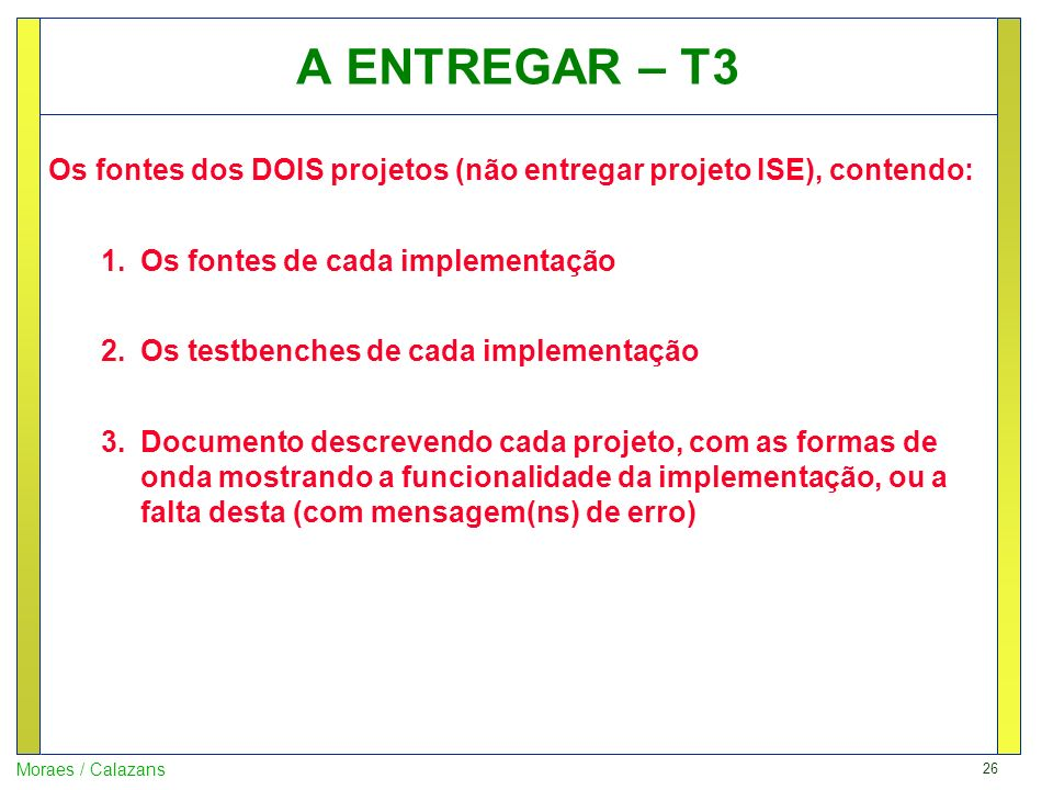 26 Moraes / Calazans A ENTREGAR – T3 Os fontes dos DOIS projetos (não entregar projeto ISE), contendo: 1.Os fontes de cada implementação 2.Os testbenc
