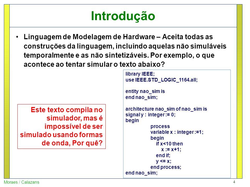 5 Moraes / Calazans Introdução Linguagem de Simulação – Aceita parte das construções da linguagem de modelagem, incluindo descrições de hardware sintetizáveis e os testbenches usados para validá-lo.