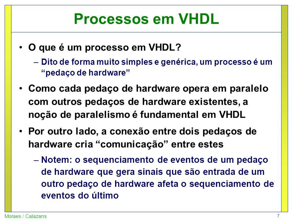 8 Moraes / Calazans Processos em VHDL Não confundir a noção geral de processo VHDL com o comando Process de VHDL –Um Process é uma estrutura sintática que representa um processo especial, que permite descrever ações em sequência ao invés de concorrentemente (é um recurso de VHDL) –Outras construções são processos, tais como atribuições fora de um Process ou uma instância do comando with –Alguns comandos, como o for-generate podem produzir múltiplos processos concorrentes Exemplo library IEEE; use IEEE.STD_LOGIC_1164.all; entity processos is end processos ; architecture nao_sim of nao_sim is signal x, y, z, t: std_logic; begin x <= not y; z <= x and t; end processos; Esta descrição VHDL implementa um circuito com dois processos paralelos, cada um correspondendo a uma porta lógica (desenhe o circuito).