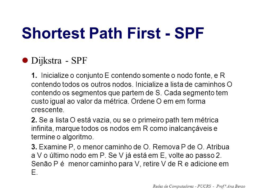 Prof.ª Ana BensoRedes de Computadores - PUCRS - Shortest Path First - SPF Dijkstra - SPF 1. Inicialize o conjunto E contendo somente o nodo fonte, e R
