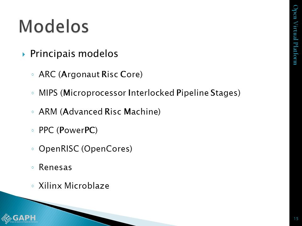 Open Virtual Platform Principais modelos ARC (Argonaut Risc Core) MIPS (Microprocessor Interlocked Pipeline Stages) ARM (Advanced Risc Machine) PPC (P