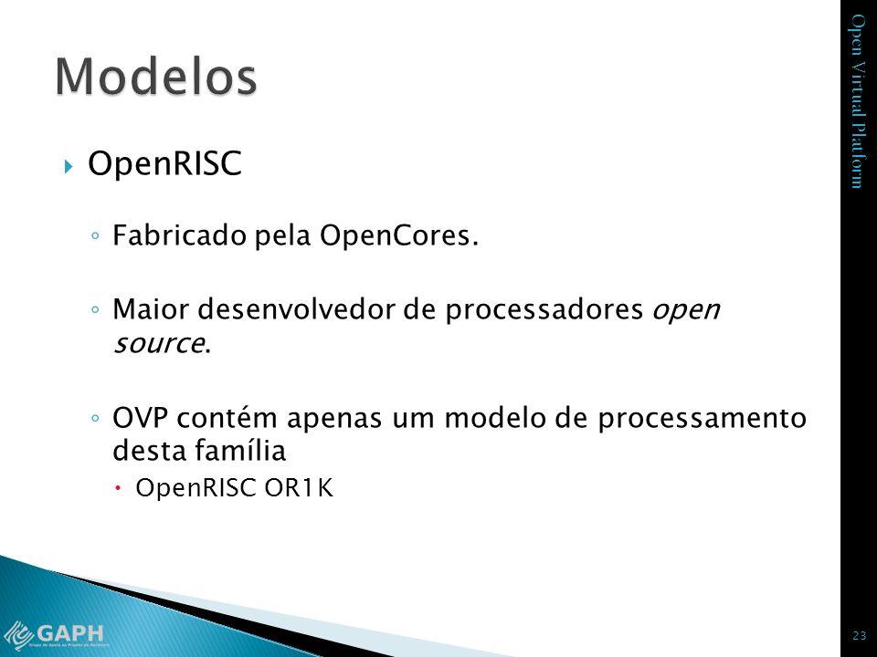Open Virtual Platform OpenRISC Fabricado pela OpenCores. Maior desenvolvedor de processadores open source. OVP contém apenas um modelo de processament