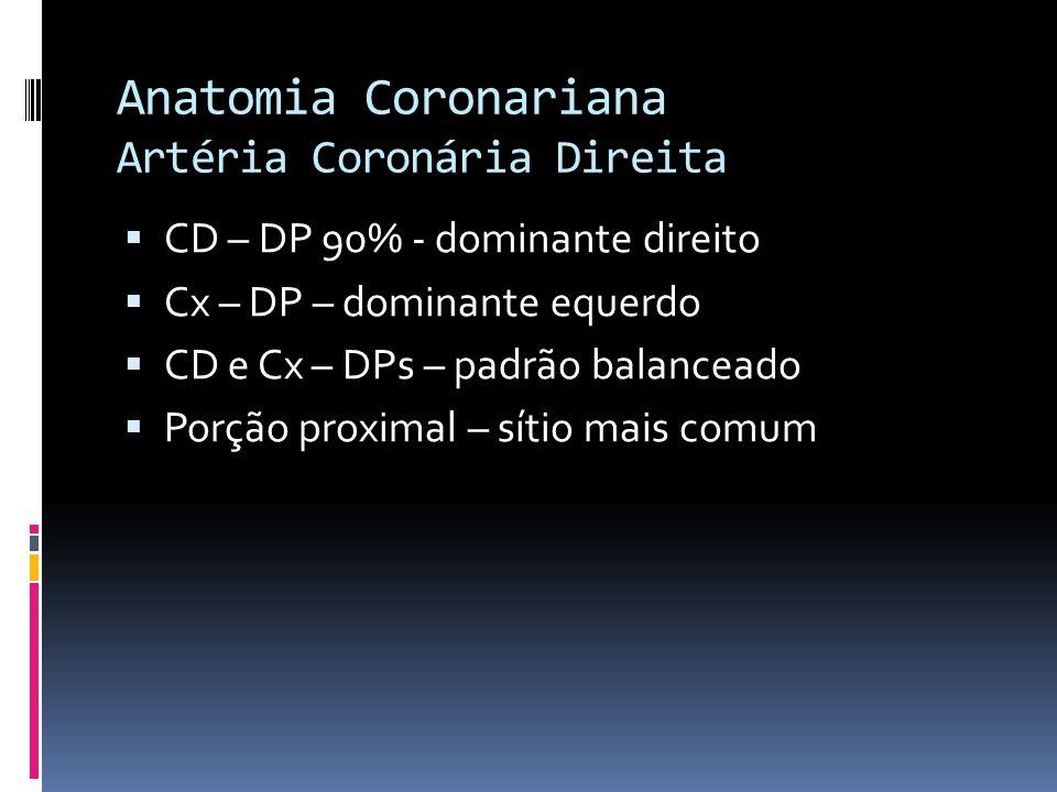Anatomia Coronariana Artéria Coronária Direita CD – DP 90% - dominante direito Cx – DP – dominante equerdo CD e Cx – DPs – padrão balanceado Porção pr