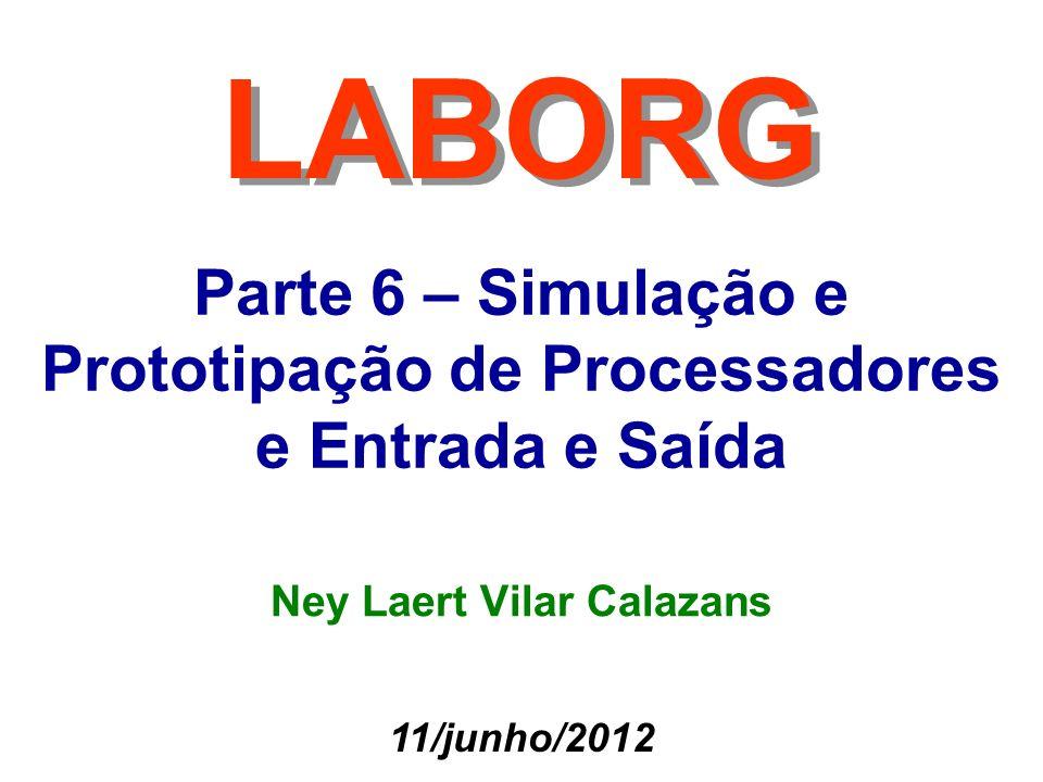 Parte 6 – Simulação e Prototipação de Processadores e Entrada e Saída LABORG 11/junho/2012 Ney Laert Vilar Calazans