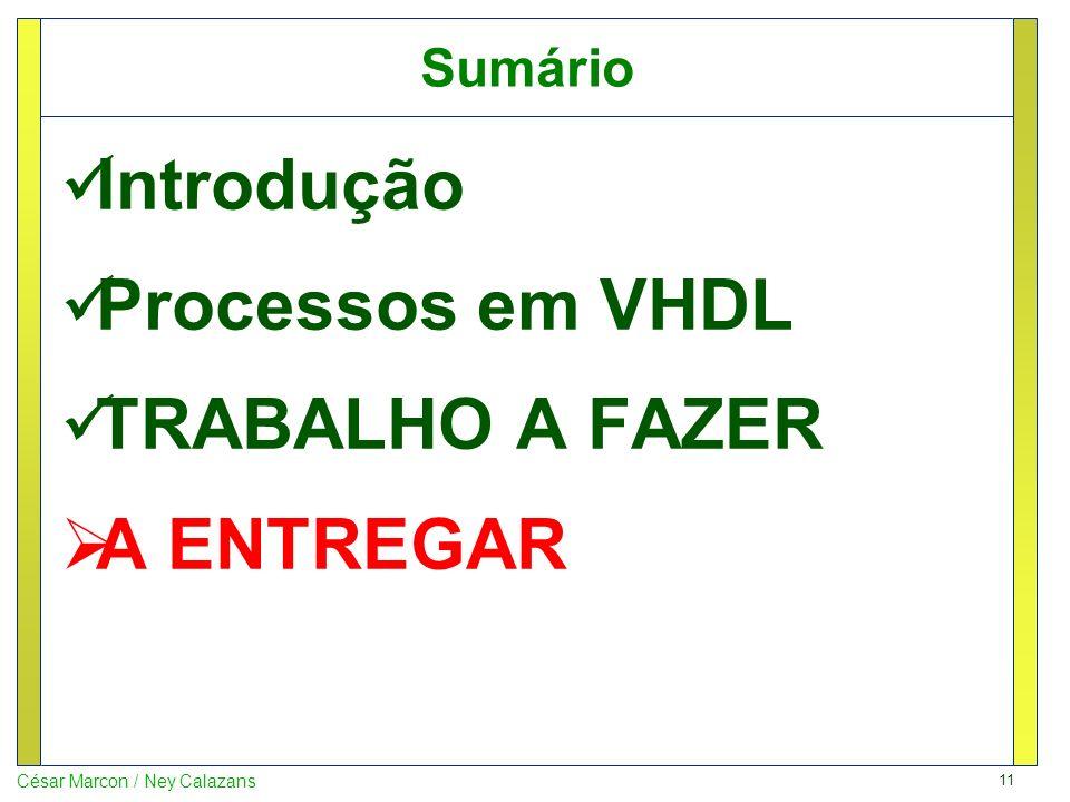 11 César Marcon / Ney Calazans Sumário Introdução Processos em VHDL TRABALHO A FAZER A ENTREGAR