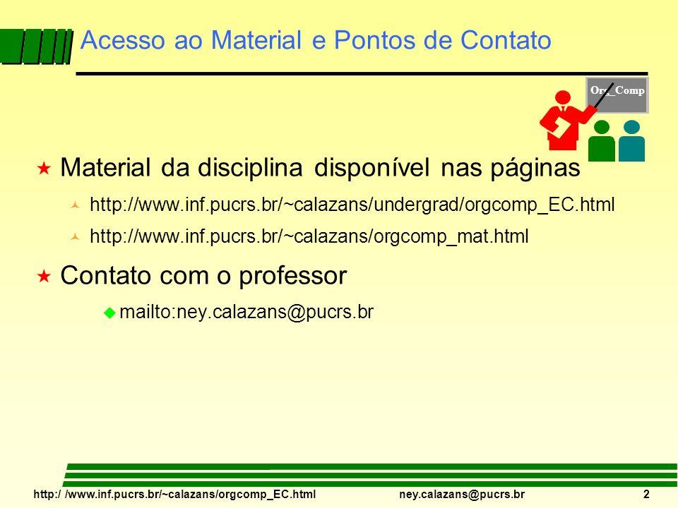 http:/ /www.inf.pucrs.br/~calazans/orgcomp_EC.html ney.calazans@pucrs.br 2 Acesso ao Material e Pontos de Contato « Material da disciplina disponível