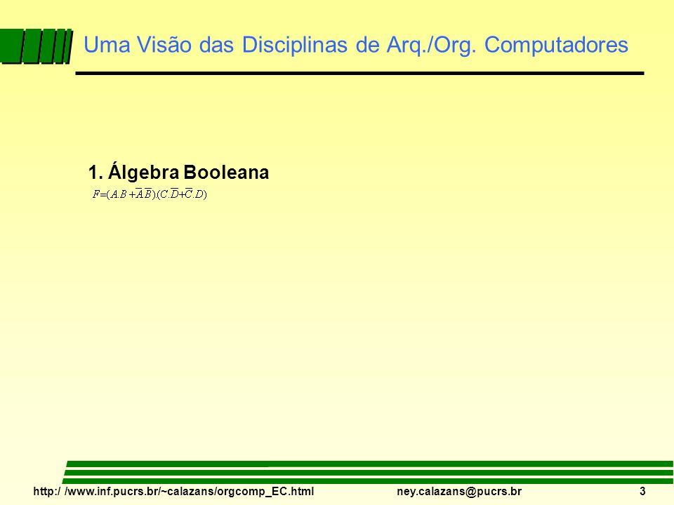 http:/ /www.inf.pucrs.br/~calazans/orgcomp_EC.html ney.calazans@pucrs.br 3 Uma Visão das Disciplinas de Arq./Org. Computadores 1. Álgebra Booleana
