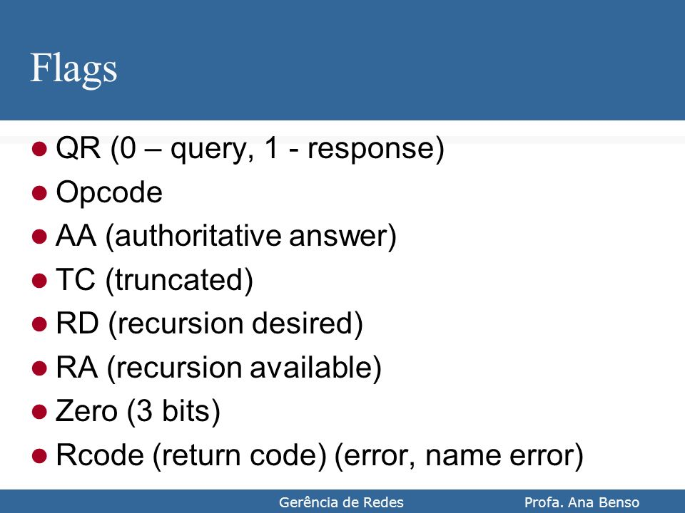 Gerência de Redes Profa. Ana Benso Flags QR (0 – query, 1 - response) Opcode AA (authoritative answer) TC (truncated) RD (recursion desired) RA (recur