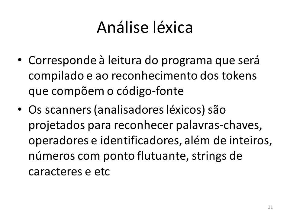 Análise léxica Corresponde à leitura do programa que será compilado e ao reconhecimento dos tokens que compõem o código-fonte Os scanners (analisadore