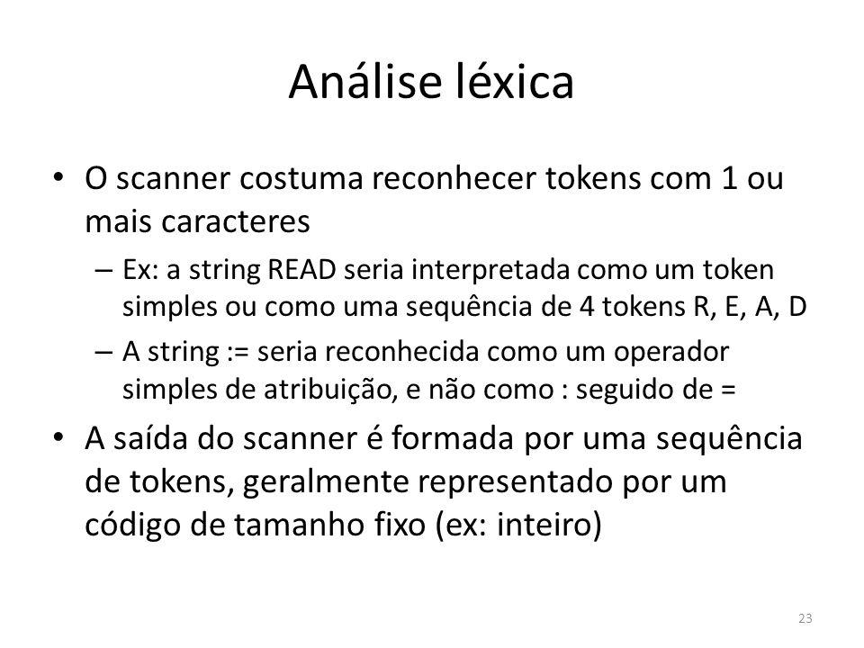 Análise léxica O scanner costuma reconhecer tokens com 1 ou mais caracteres – Ex: a string READ seria interpretada como um token simples ou como uma s