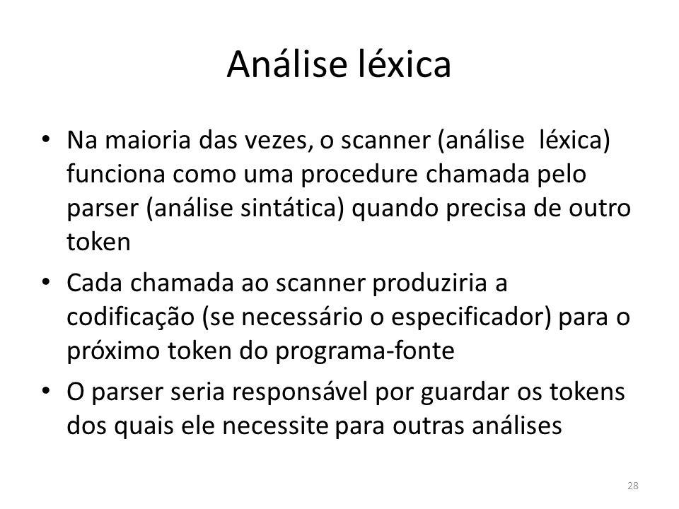 Análise léxica Na maioria das vezes, o scanner (análise léxica) funciona como uma procedure chamada pelo parser (análise sintática) quando precisa de