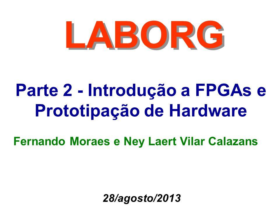 Parte 2 - Introdução a FPGAs e Prototipação de Hardware LABORG Fernando Moraes e Ney Laert Vilar Calazans 28/agosto/2013