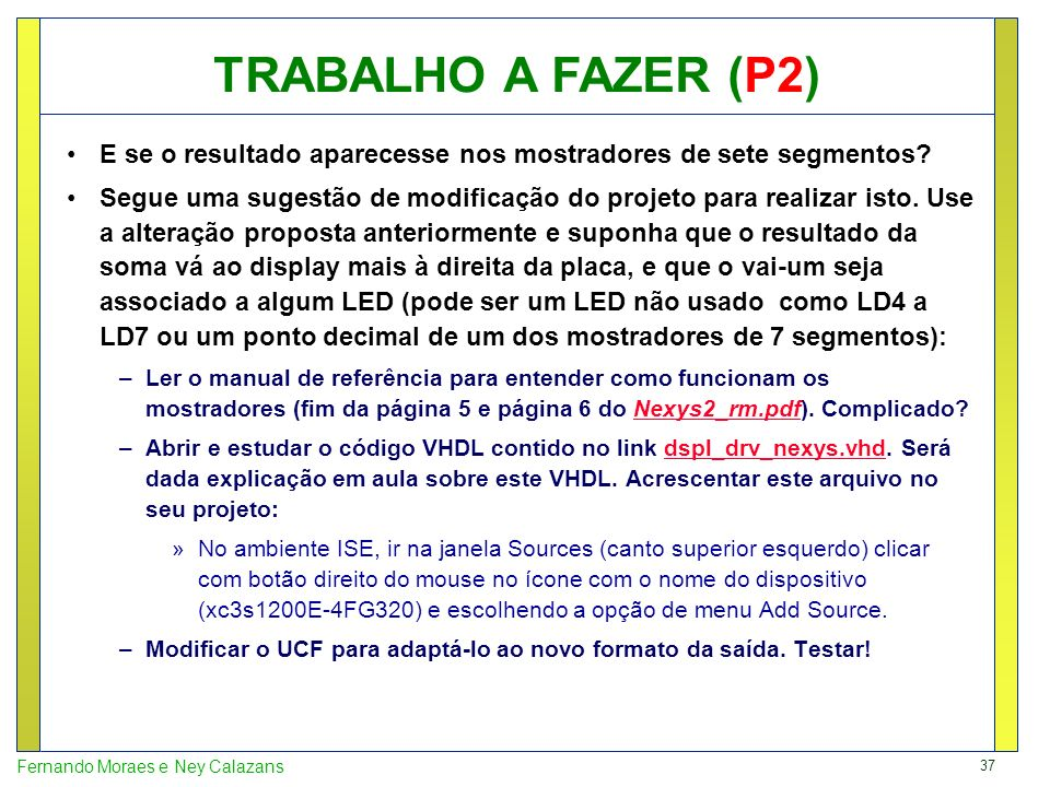 37 Fernando Moraes e Ney Calazans E se o resultado aparecesse nos mostradores de sete segmentos? Segue uma sugestão de modificação do projeto para rea