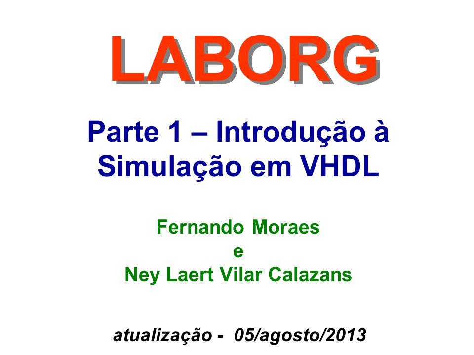 Parte 1 – Introdução à Simulação em VHDL LABORG Fernando Moraes e Ney Laert Vilar Calazans atualização - 05/agosto/2013