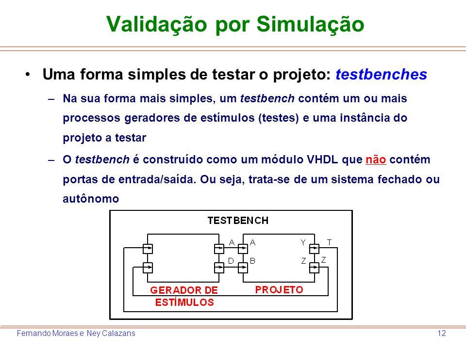 12Fernando Moraes e Ney Calazans Validação por Simulação Uma forma simples de testar o projeto: testbenches –Na sua forma mais simples, um testbench c