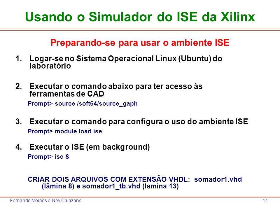 14Fernando Moraes e Ney Calazans Usando o Simulador do ISE da Xilinx 1.Logar-se no Sistema Operacional Linux (Ubuntu) do laboratório 2.Executar o coma