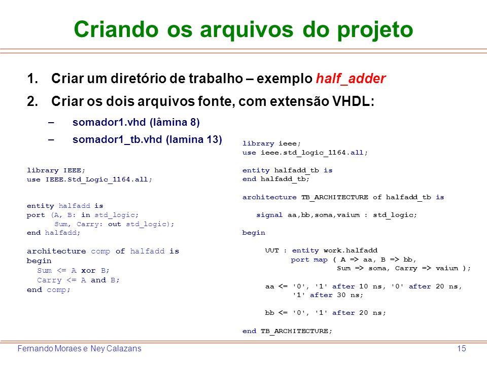 15Fernando Moraes e Ney Calazans Criando os arquivos do projeto 1.Criar um diretório de trabalho – exemplo half_adder 2.Criar os dois arquivos fonte,