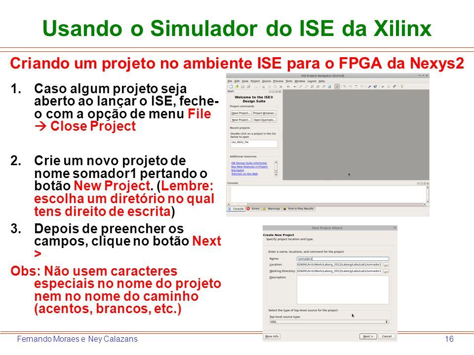16Fernando Moraes e Ney Calazans Usando o Simulador do ISE da Xilinx 1.Caso algum projeto seja aberto ao lançar o ISE, feche- o com a opção de menu Fi