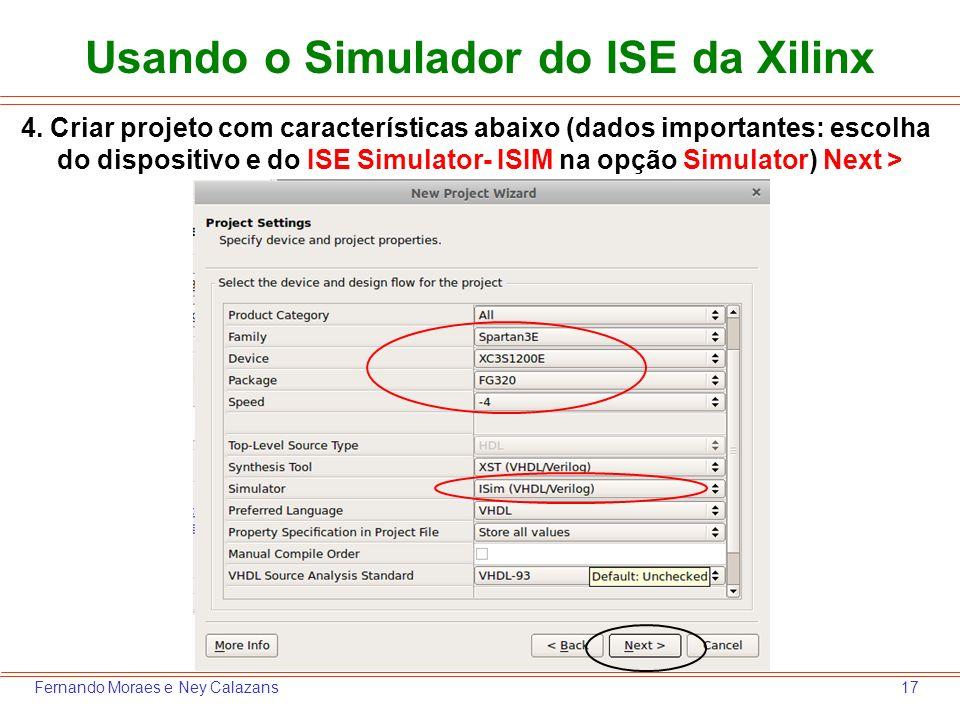 17Fernando Moraes e Ney Calazans 4. Criar projeto com características abaixo (dados importantes: escolha do dispositivo e do ISE Simulator- ISIM na op