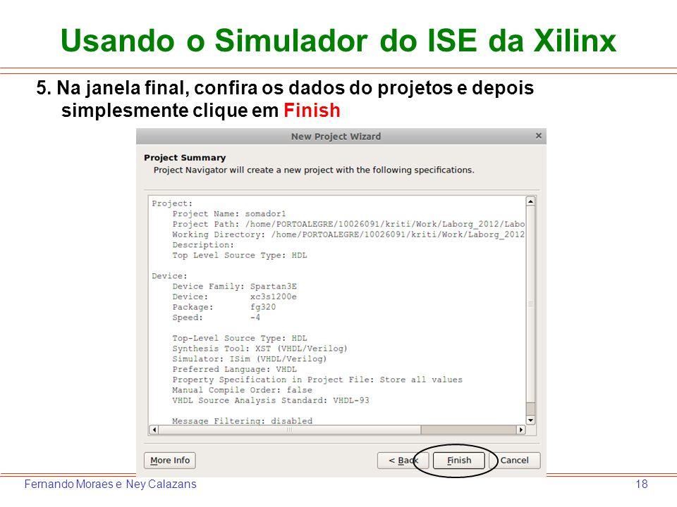 18Fernando Moraes e Ney Calazans 5. Na janela final, confira os dados do projetos e depois simplesmente clique em Finish Usando o Simulador do ISE da