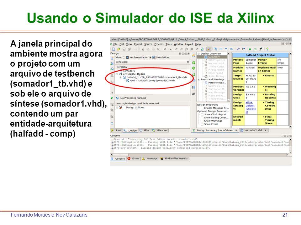 21Fernando Moraes e Ney Calazans Usando o Simulador do ISE da Xilinx A janela principal do ambiente mostra agora o projeto com um arquivo de testbench