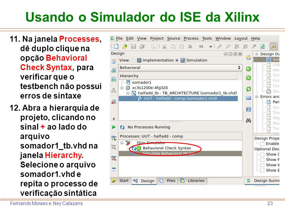 23Fernando Moraes e Ney Calazans Usando o Simulador do ISE da Xilinx 11. Na janela Processes, dê duplo clique na opção Behavioral Check Syntax, para v