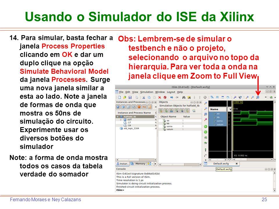 25Fernando Moraes e Ney Calazans Usando o Simulador do ISE da Xilinx 14. Para simular, basta fechar a janela Process Properties clicando em OK e dar u