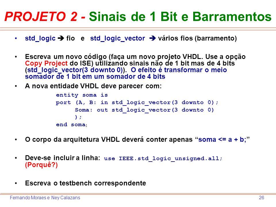 26Fernando Moraes e Ney Calazans PROJETO 2 - Sinais de 1 Bit e Barramentos std_logic fio e std_logic_vector vários fios (barramento) Escreva um novo c