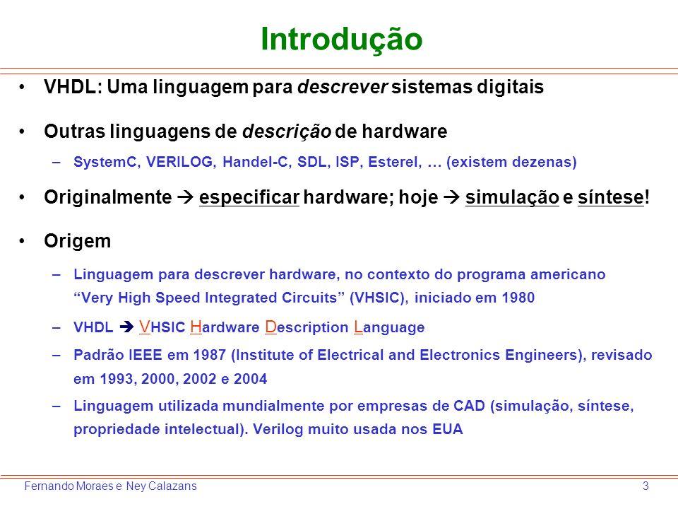 3Fernando Moraes e Ney Calazans Introdução VHDL: Uma linguagem para descrever sistemas digitais Outras linguagens de descrição de hardware –SystemC, V