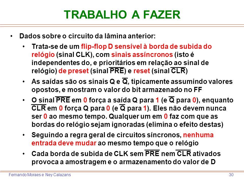 30Fernando Moraes e Ney Calazans TRABALHO A FAZER Dados sobre o circuito da lâmina anterior: Trata-se de um flip-flop D sensível à borda de subida do