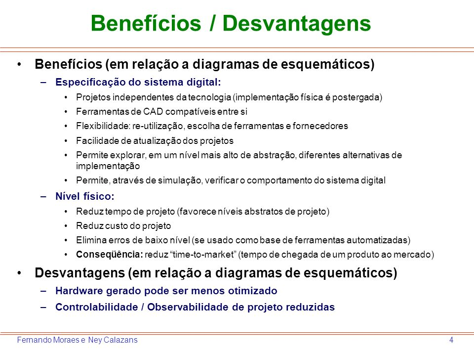 4Fernando Moraes e Ney Calazans Benefícios / Desvantagens Benefícios (em relação a diagramas de esquemáticos) –Especificação do sistema digital: Proje