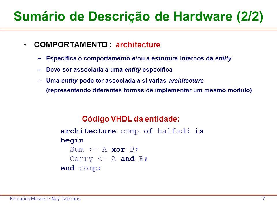 8Fernando Moraes e Ney Calazans Descrição Completa do Somador library IEEE; use IEEE.Std_Logic_1164.all; entity halfadd is port (A, B: in std_logic; Sum, Carry: out std_logic); end halfadd; architecture comp of halfadd is begin Sum <= A xor B; Carry <= A and B; end comp; Esta biblioteca e pacote definem o tipo std_logic (que não é parte da linguagem VHDL!)