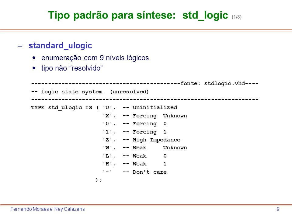 9Fernando Moraes e Ney Calazans –standard_ulogic enumeração com 9 níveis lógicos tipo não resolvido --------------------------------------------fonte: stdlogic.vhd---- -- logic state system (unresolved) ------------------------------------------------------------------- TYPE std_ulogic IS ( U , -- Uninitialized X , -- Forcing Unknown 0 , -- Forcing 0 1 , -- Forcing 1 Z , -- High Impedance W , -- Weak Unknown L , -- Weak 0 H , -- Weak 1 - -- Don t care ); Tipo padrão para síntese: std_logic (1/3)