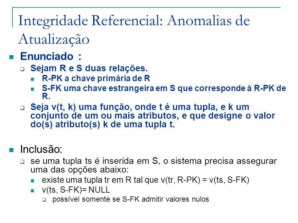 Integridade Referencial: Anomalias de Atualização Enunciado : Sejam R e S duas relações. R-PK a chave primária de R S-FK uma chave estrangeira em S qu