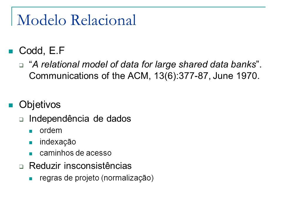 Modelo Relacional Informal Uma base de dados vista pelos usuários como um conjunto de tabelas (e nada além de tabelas) Formal Aplicação de princípios matemáticos Relação (subconjunto do produto cartesiano de conjuntos) Álgebra Relacional