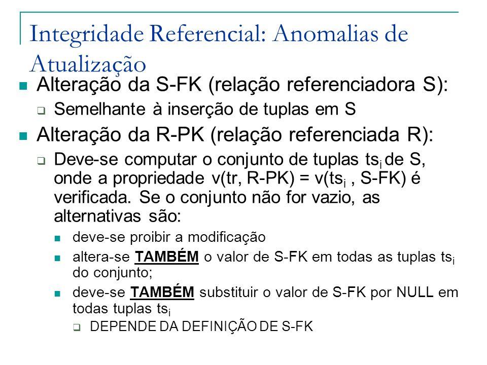 Integridade Referencial: Anomalias de Atualização Alteração da S-FK (relação referenciadora S): Semelhante à inserção de tuplas em S Alteração da R-PK