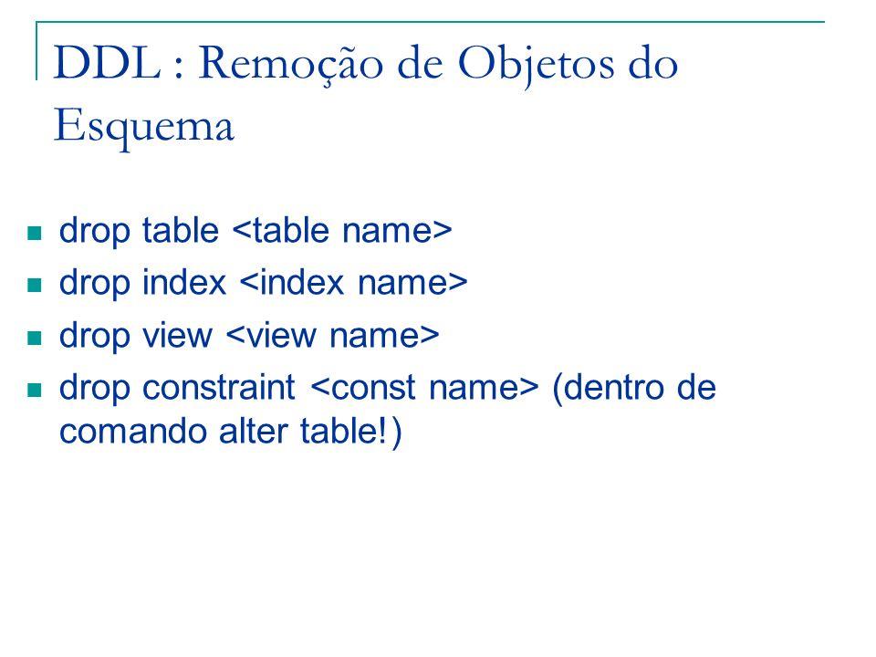 DDL : Remoção de Objetos do Esquema drop table drop index drop view drop constraint (dentro de comando alter table!)