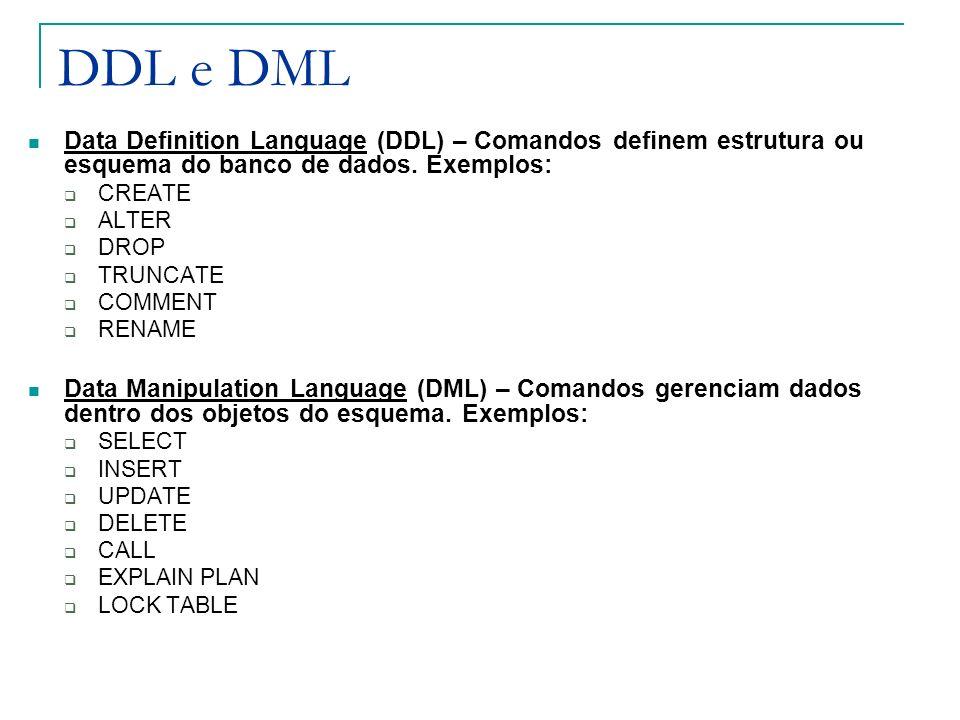 DDL e DML Data Definition Language (DDL) – Comandos definem estrutura ou esquema do banco de dados. Exemplos: CREATE ALTER DROP TRUNCATE COMMENT RENAM