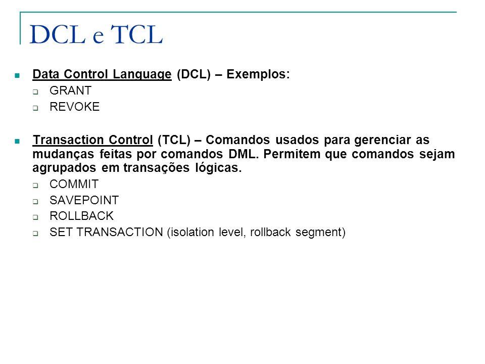 DCL e TCL Data Control Language (DCL) – Exemplos: GRANT REVOKE Transaction Control (TCL) – Comandos usados para gerenciar as mudanças feitas por coman