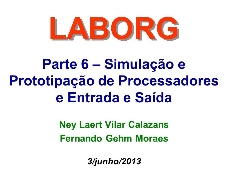 Parte 6 – Simulação e Prototipação de Processadores e Entrada e Saída LABORG 3/junho/2013 Ney Laert Vilar Calazans Fernando Gehm Moraes