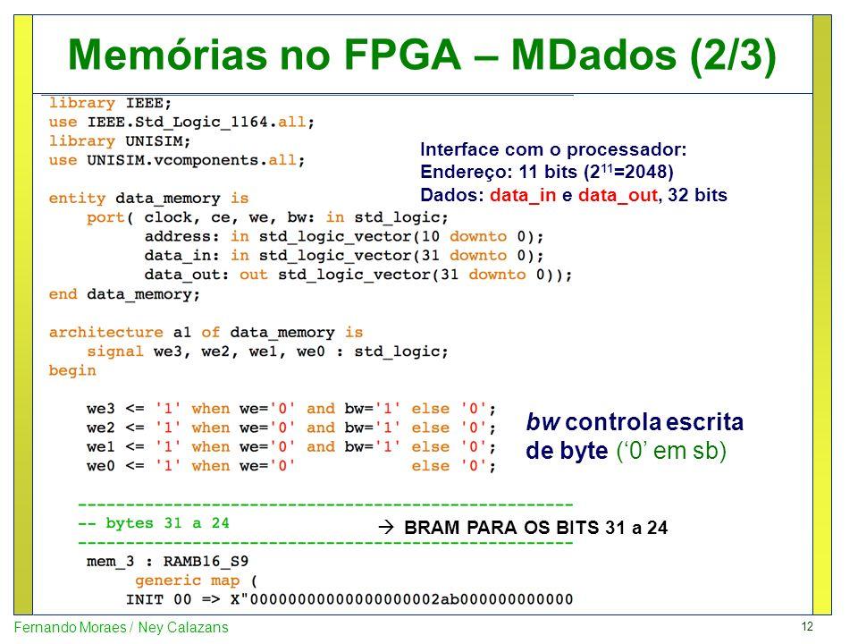 12 Fernando Moraes / Ney Calazans Memórias no FPGA – MDados (2/3) bw controla escrita de byte (0 em sb) Interface com o processador: Endereço: 11 bits
