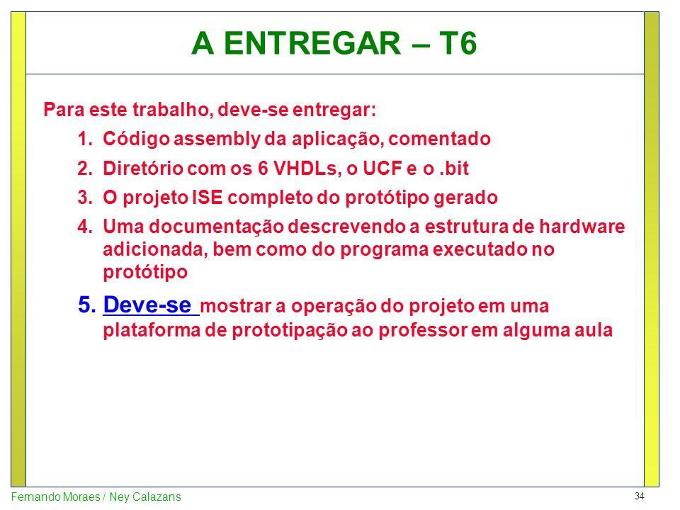 34 Fernando Moraes / Ney Calazans A ENTREGAR – T6 Para este trabalho, deve-se entregar: 1.Código assembly da aplicação, comentado 2.Diretório com os 6