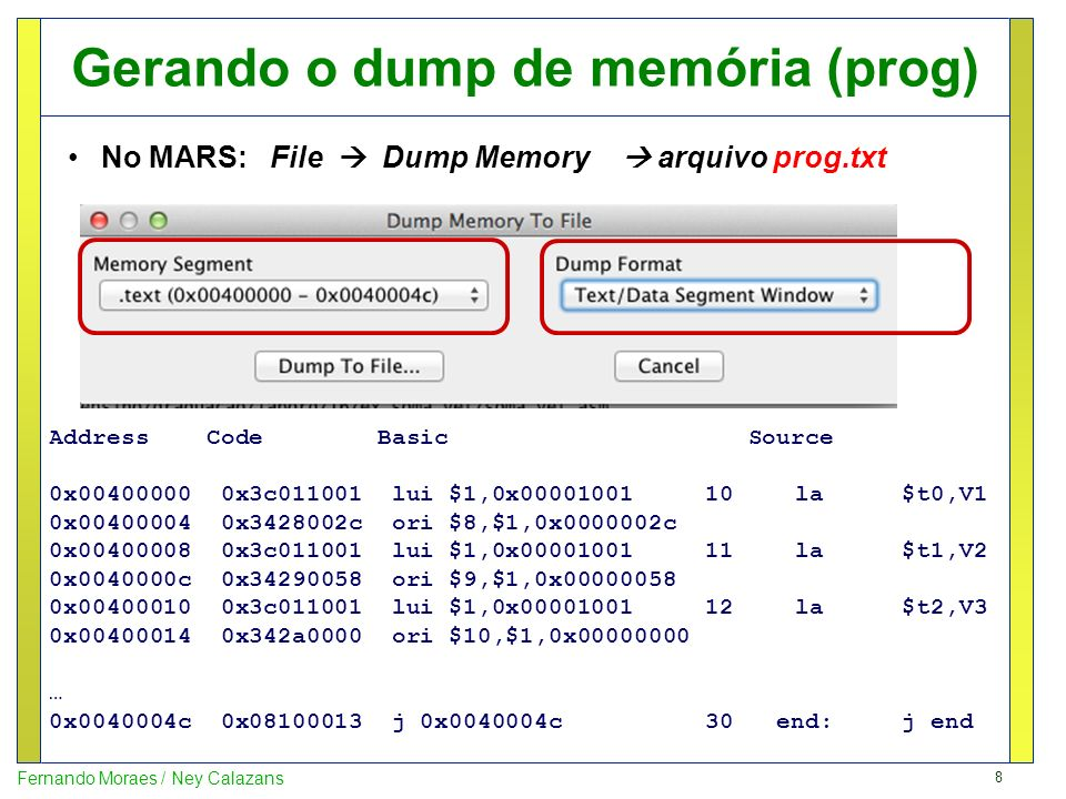 9 Fernando Moraes / Ney Calazans Gerando o dump de memória (data) No MARS: File Dump Memory arquivo data.txt 0x10010000 0x03000013 0x000001f3 0x00000006 0x00000028 0x000010f0 0x00000062 0x000000c4 0x00000020 0x10010020 0x0000000a 0x0000002c 0xcc000022 0x01000011 0x000000ff 0x00000003 0x00000014 0x00000878 0x10010040 0x00000031 0x00000062 0x00000010 0x00000005 0x00000016 0xab000002 0x02000002 0x000000f4 0x10010060 0x00000003 0x00000014 0x00000878 0x00000031 0x00000062 0x00000010 0x00000005 0x00000016 ……….
