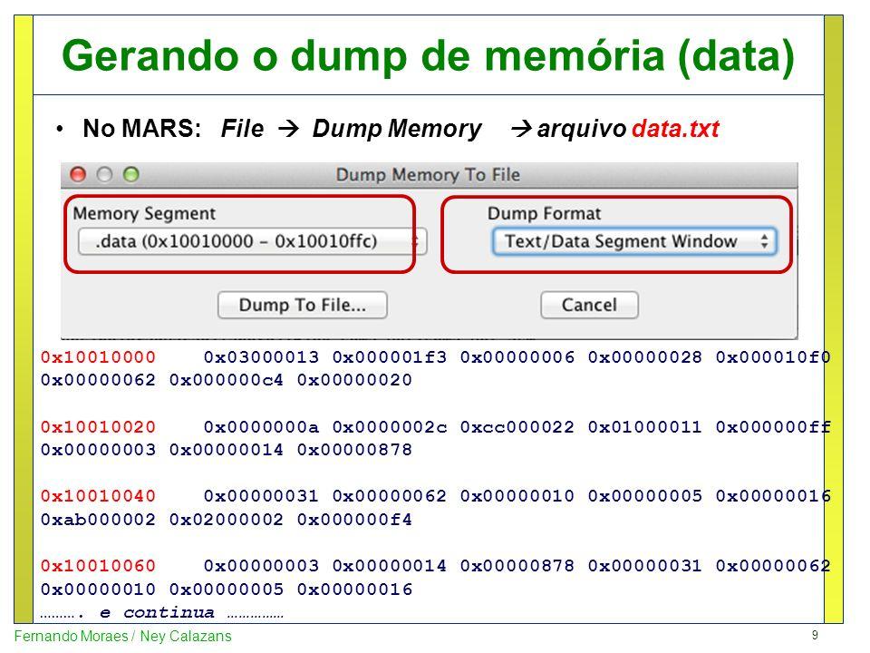 9 Fernando Moraes / Ney Calazans Gerando o dump de memória (data) No MARS: File Dump Memory arquivo data.txt 0x10010000 0x03000013 0x000001f3 0x000000
