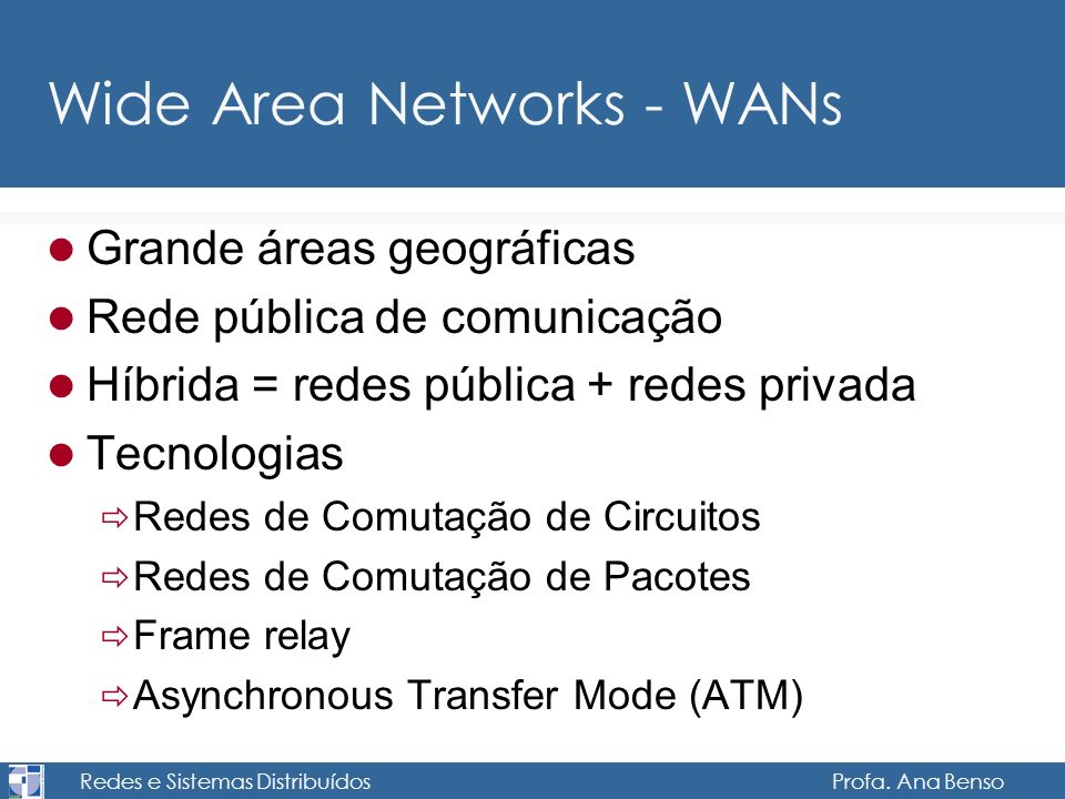 Redes e Sistemas Distribuídos Profa. Ana Benso Wide Area Networks - WANs Grande áreas geográficas Rede pública de comunicação Híbrida = redes pública