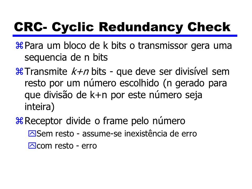 CRC- Cyclic Redundancy Check zPara um bloco de k bits o transmissor gera uma sequencia de n bits zTransmite k+n bits - que deve ser divisível sem resto por um número escolhido (n gerado para que divisão de k+n por este número seja inteira) zReceptor divide o frame pelo número ySem resto - assume-se inexistência de erro ycom resto - erro