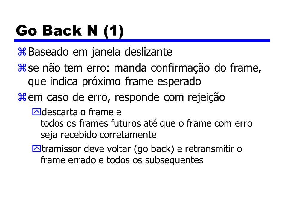 Go Back N (1) zBaseado em janela deslizante zse não tem erro: manda confirmação do frame, que indica próximo frame esperado zem caso de erro, responde com rejeição ydescarta o frame e todos os frames futuros até que o frame com erro seja recebido corretamente ytramissor deve voltar (go back) e retransmitir o frame errado e todos os subsequentes