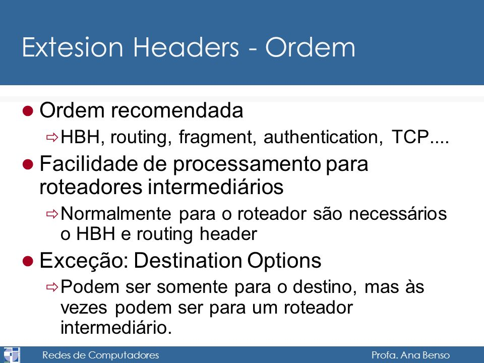 Redes de Computadores Profa. Ana Benso Extesion Headers - Ordem Ordem recomendada HBH, routing, fragment, authentication, TCP.... Facilidade de proces