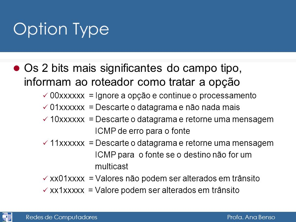 Redes de Computadores Profa. Ana Benso Option Type Os 2 bits mais significantes do campo tipo, informam ao roteador como tratar a opção 00xxxxxx = Ign